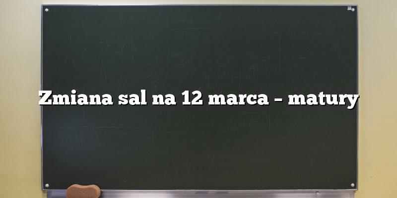 Zmiana sal na 12 marca – matury