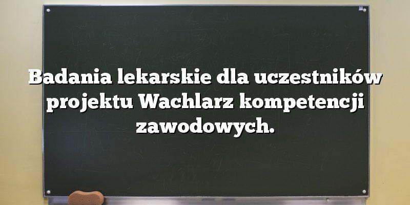 Badania lekarskie dla uczestników projektu Wachlarz kompetencji zawodowych.