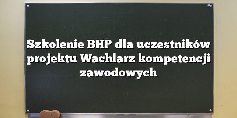 Szkolenie BHP dla uczestników projektu Wachlarz kompetencji zawodowych