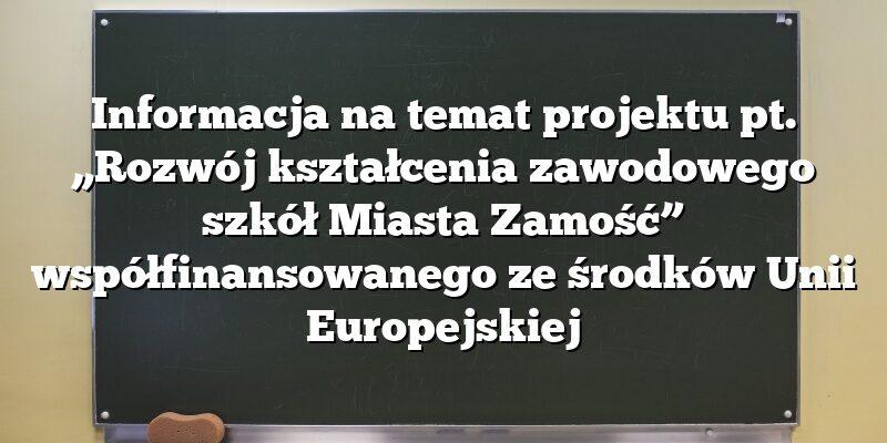 """Informacja na temat projektu pt. """"Rozwój kształcenia zawodowego szkół Miasta Zamość"""" współfinansowanego ze środków Unii Europejskiej"""
